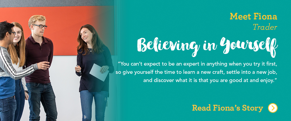 Meet Fiona Trader Believe in Yourself You can't expect to be an expert in anything when you try it first, so give yourself the time to learn a new craft, settle into a new job, and discover what it is that you are good at and enjoy.
