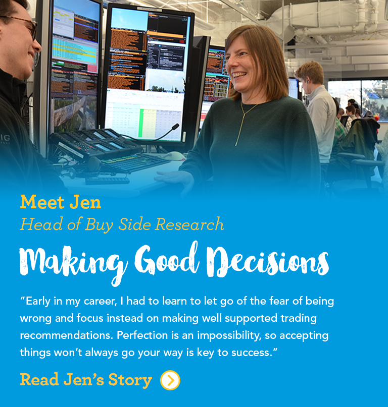 Meet Jen Head of Buy Side Research Making Good Decisions Early in my career, I had to learn to let go of the fear of being wrong and focus instead on making well supported trading recommendations. Perfection is an impossibility, so accepting things won't always go your way is key to success.