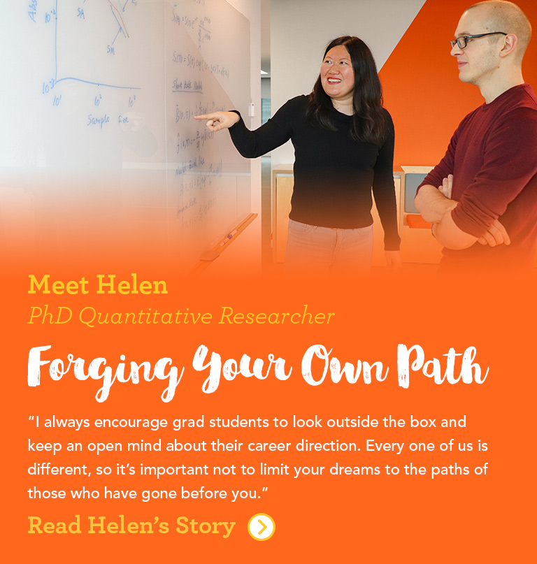 Meet Helen Senior Quantitative Researcher Forging Your Own Path I always encourage grad students to look outside the box and keep an open mind about their career direction. Every one of us is different, so it's important not to limit your dreams to the paths of those who have gone before you.