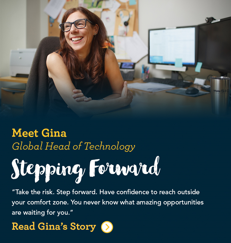 Meet Gina Global Head of Technology Stepping Forward When given the opportunity to lead a small team, I was ready for the new challenge. The opportunity to work differently with the trading leaders, learn how to develop people and teams, and drive people to work collaboratively was an amazing next step in my personal career development.